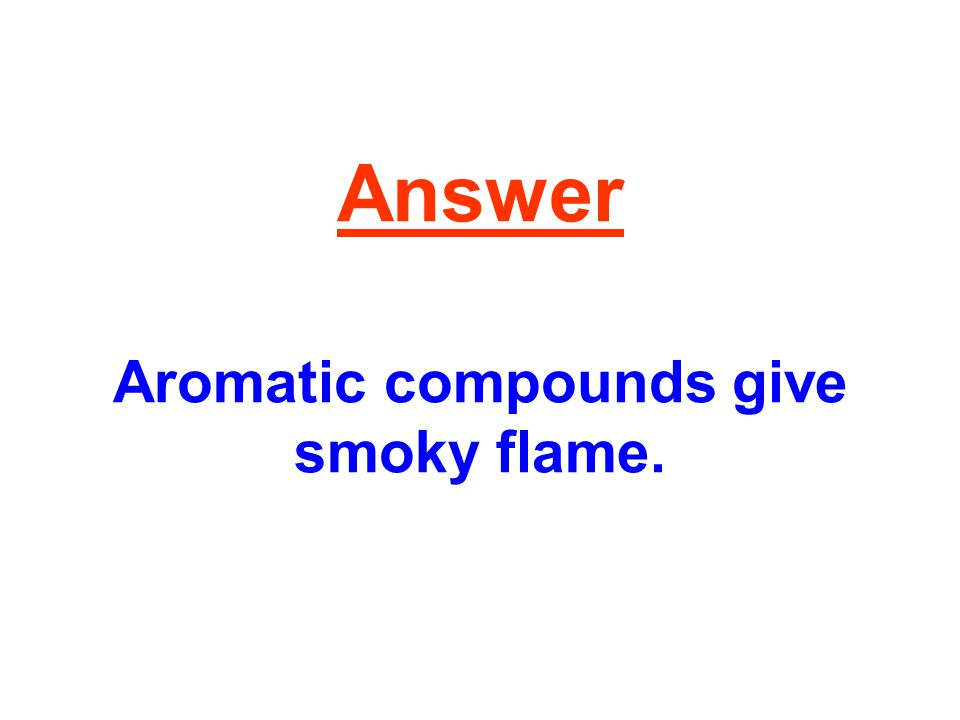Answer Aromatic compounds give smoky flame.