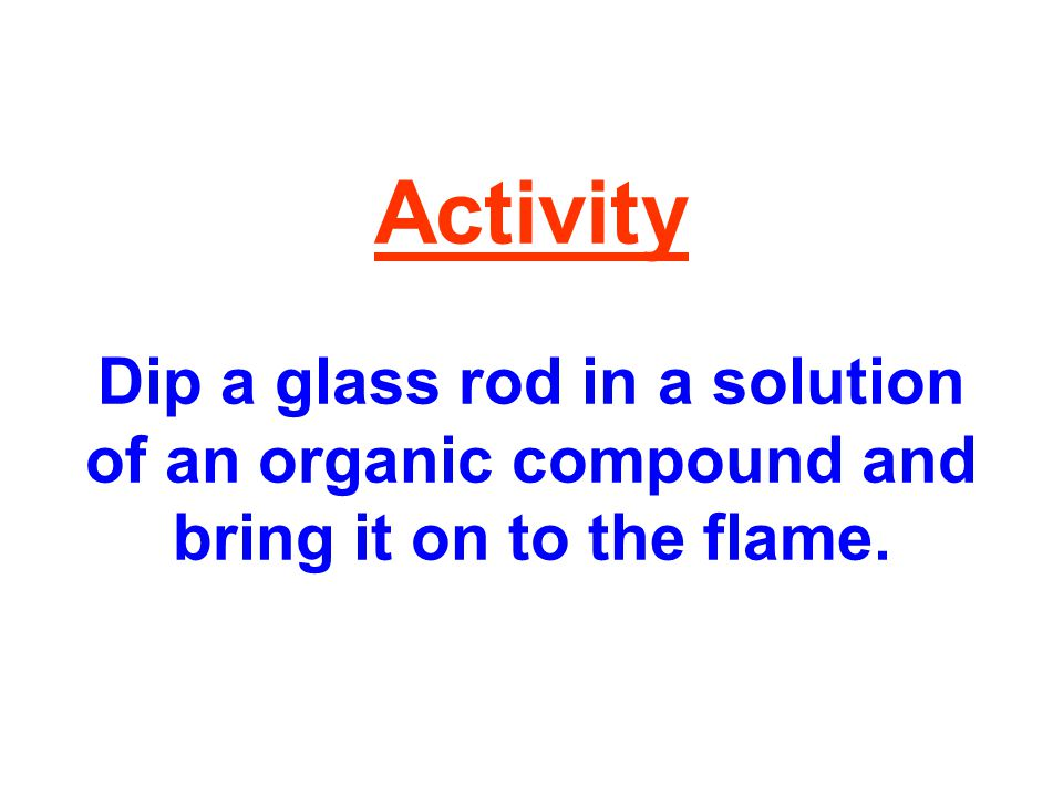 Activity Dip a glass rod in a solution of an organic compound and bring it on to the flame.