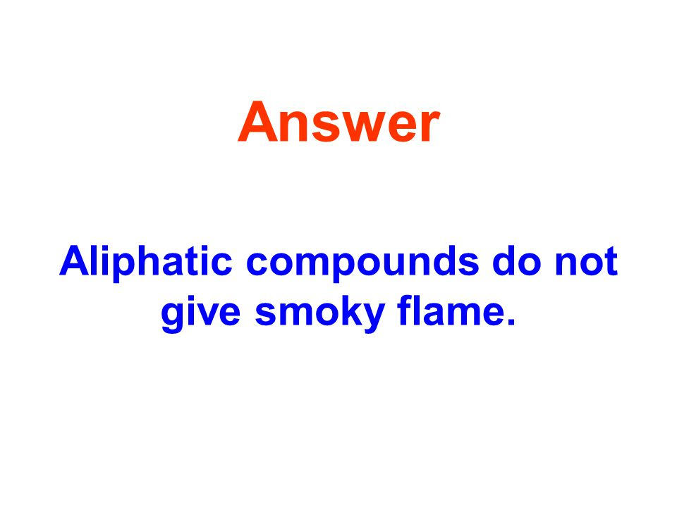 Answer Aliphatic compounds do not give smoky flame.