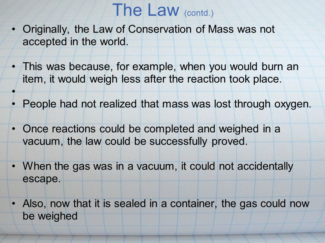The Law Of Conservation of Matter During an ordinary chemical change, there is no detectable increase or decrease in the quantity of matter. This law is also referred to as the law of conservation of mass This means the mass of a substance before a reaction takes place is always the same as the mass of the reactants For example: If you combine the reactants Iron and Sulfur (Fe+S), the product would still be made of iron and sulfur, just in a different chemical form.