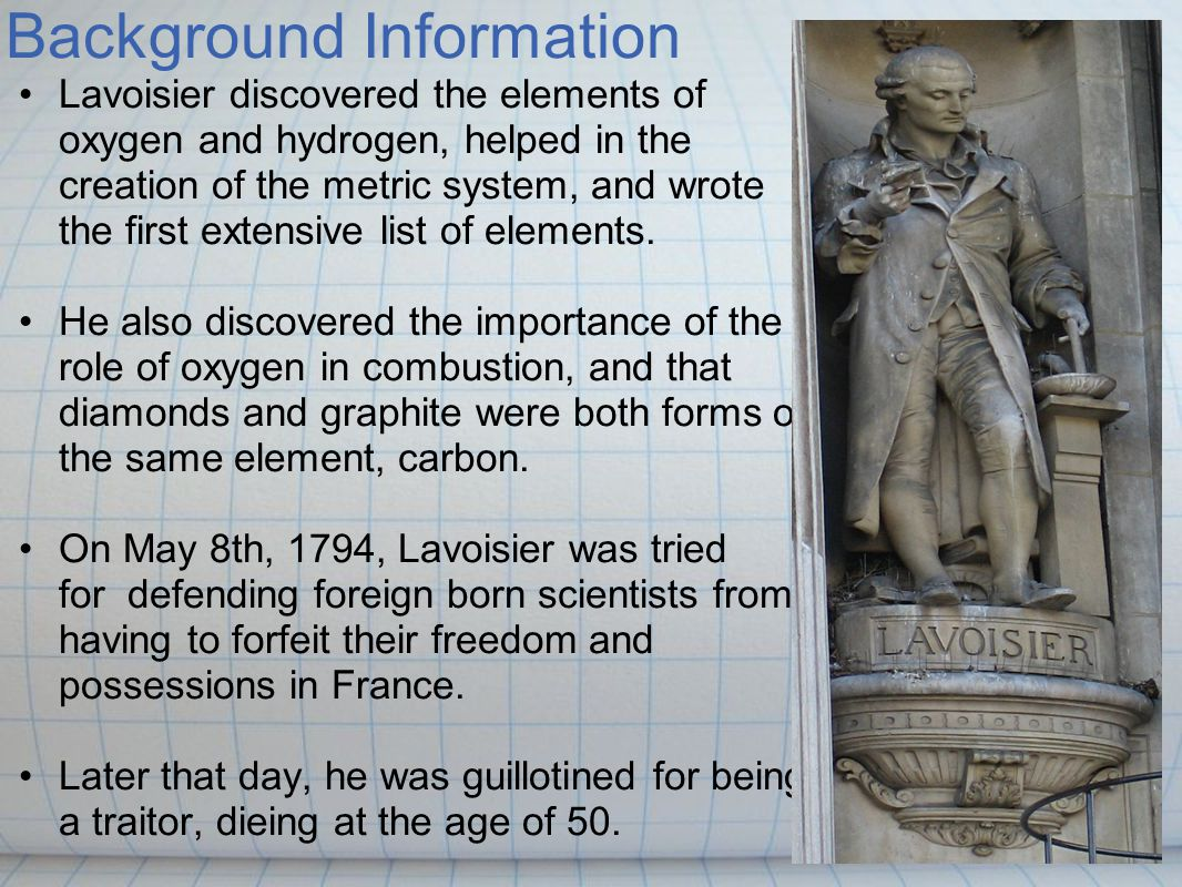 Background Information Born Antoine Laurent Lavoisier, he was known as the Father of Modern Chemistry, and sometimes Physics as well. Born in Paris, F