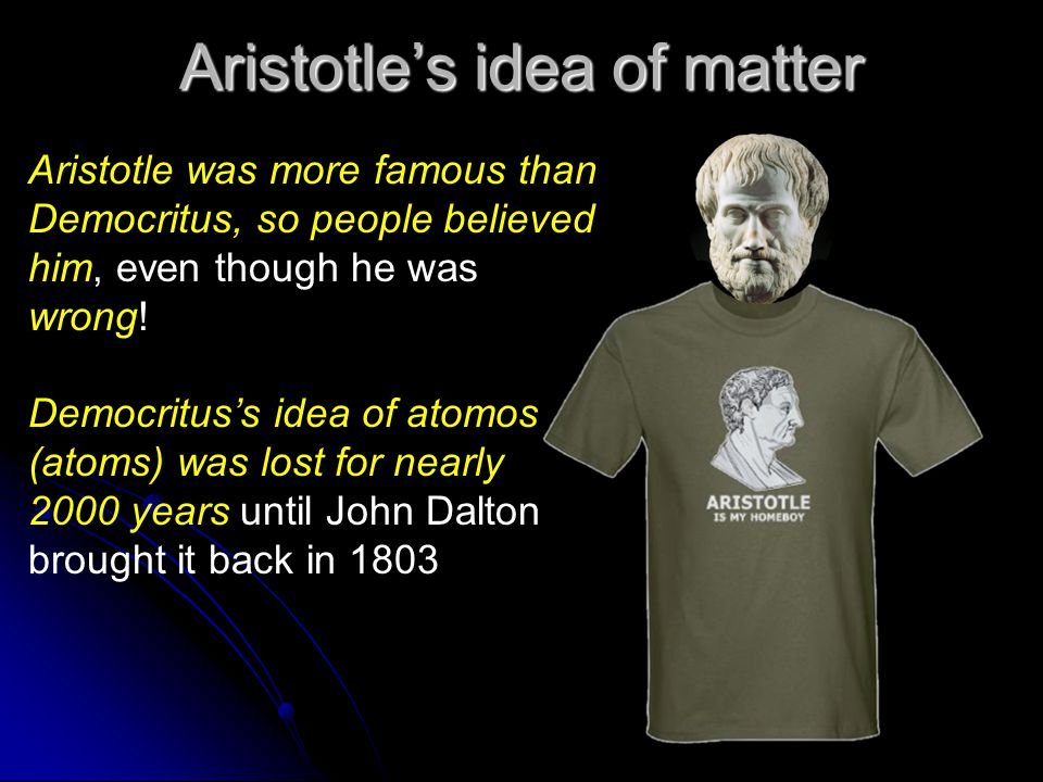 Aristotle's idea of matter Aristotle was more famous than Democritus, so people believed him, even though he was wrong.