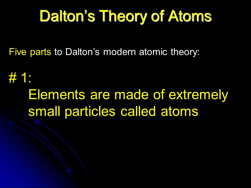 Dalton's Theory of Atoms Five parts to Dalton's modern atomic theory: # 1: Elements are made of extremely small particles called atoms