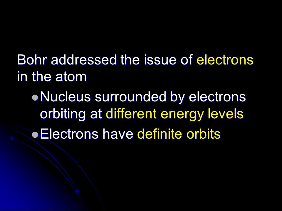 Bohr addressed the issue of electrons in the atom Nucleus surrounded by electrons orbiting at different energy levels Nucleus surrounded by electrons orbiting at different energy levels Electrons have definite orbits Electrons have definite orbits