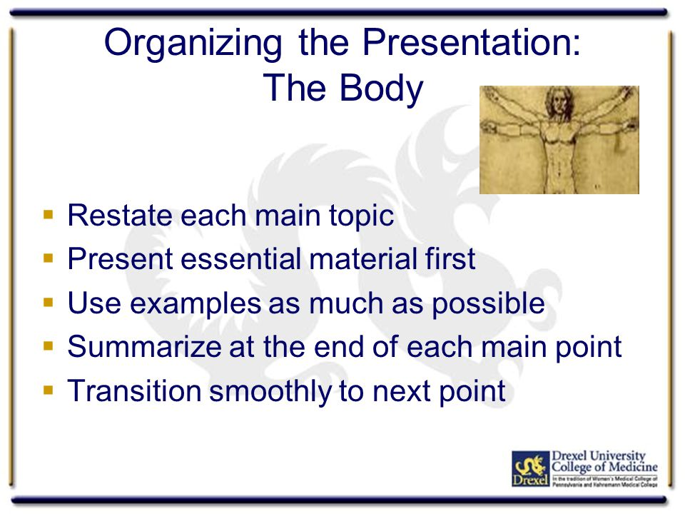 Organizing the Presentation: The Body  Restate each main topic  Present essential material first  Use examples as much as possible  Summarize at t