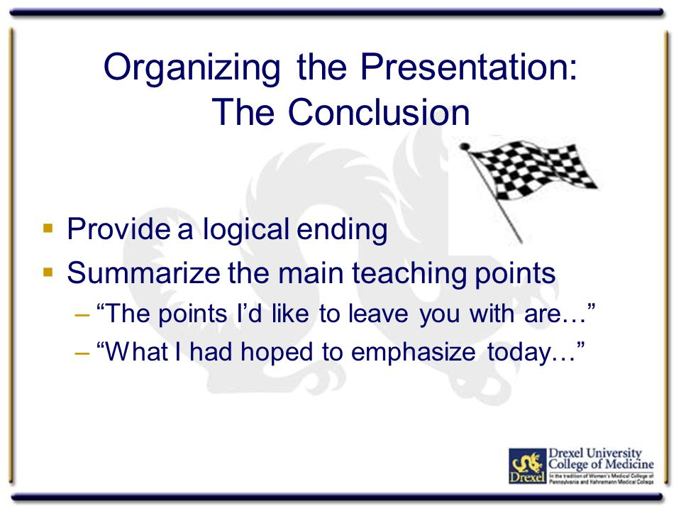 "Organizing the Presentation: The Conclusion  Provide a logical ending  Summarize the main teaching points –""The points I'd like to leave you with ar"