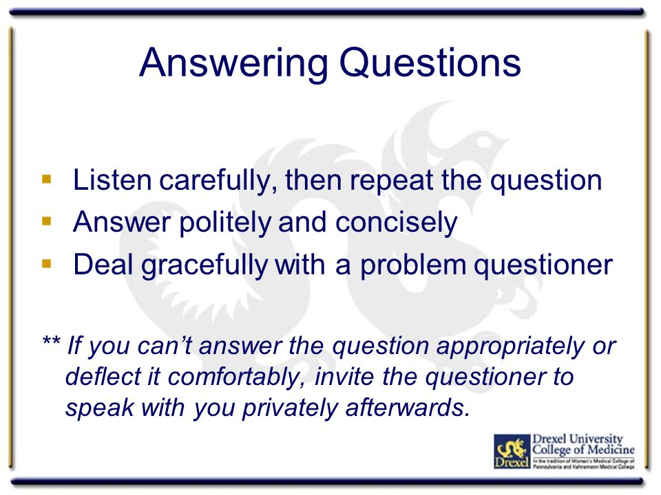 Answering Questions  Listen carefully, then repeat the question  Answer politely and concisely  Deal gracefully with a problem questioner ** If you