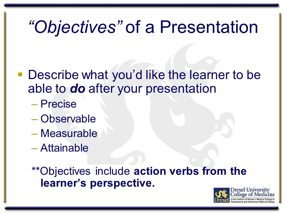 """Objectives"" of a Presentation  Describe what you'd like the learner to be able to do after your presentation –Precise –Observable –Measurable –Attai"