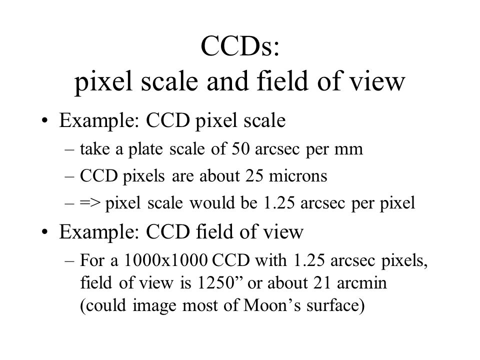 CCDs: pixel scale and field of view Example: CCD pixel scale –take a plate scale of 50 arcsec per mm –CCD pixels are about 25 microns –=> pixel scale would be 1.25 arcsec per pixel Example: CCD field of view –For a 1000x1000 CCD with 1.25 arcsec pixels, field of view is 1250 or about 21 arcmin (could image most of Moon's surface)