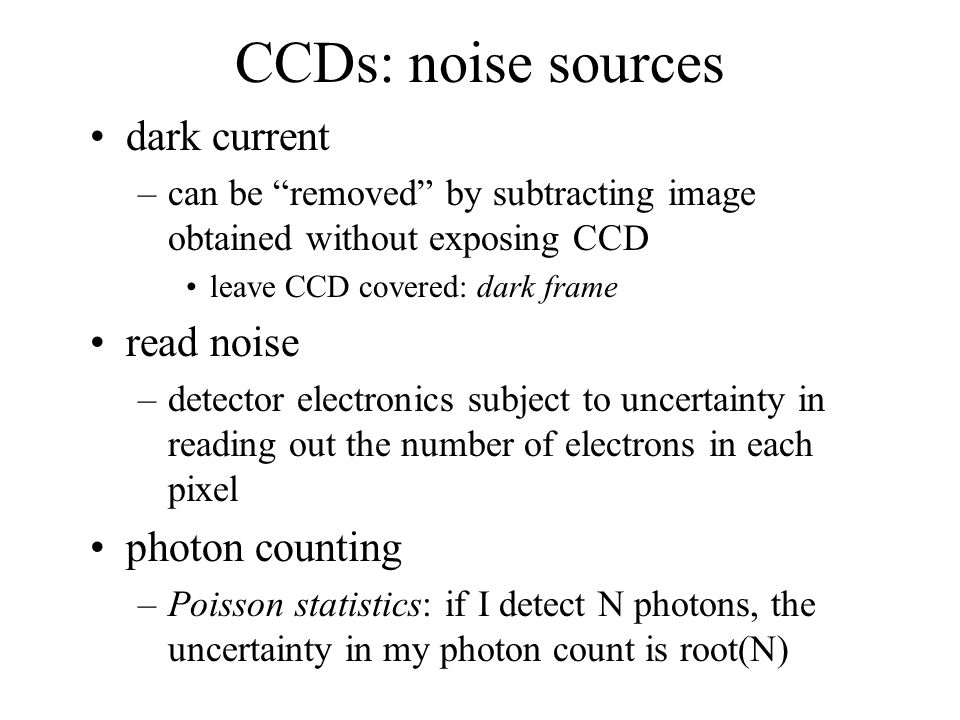 CCDs: noise sources dark current –can be removed by subtracting image obtained without exposing CCD leave CCD covered: dark frame read noise –detector electronics subject to uncertainty in reading out the number of electrons in each pixel photon counting –Poisson statistics: if I detect N photons, the uncertainty in my photon count is root(N)