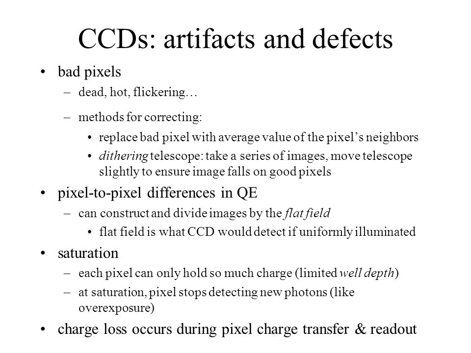 CCDs: artifacts and defects bad pixels –dead, hot, flickering… –methods for correcting: replace bad pixel with average value of the pixel's neighbors dithering telescope: take a series of images, move telescope slightly to ensure image falls on good pixels pixel-to-pixel differences in QE –can construct and divide images by the flat field flat field is what CCD would detect if uniformly illuminated saturation –each pixel can only hold so much charge (limited well depth) –at saturation, pixel stops detecting new photons (like overexposure) charge loss occurs during pixel charge transfer & readout
