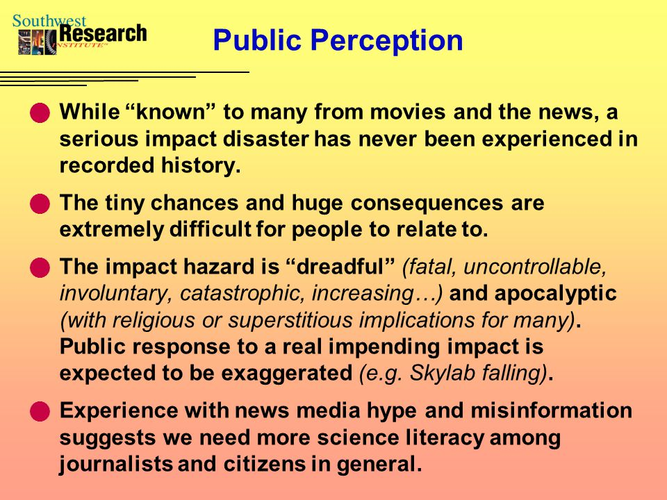 "Public Perception While ""known"" to many from movies and the news, a serious impact disaster has never been experienced in recorded history. The tiny c"