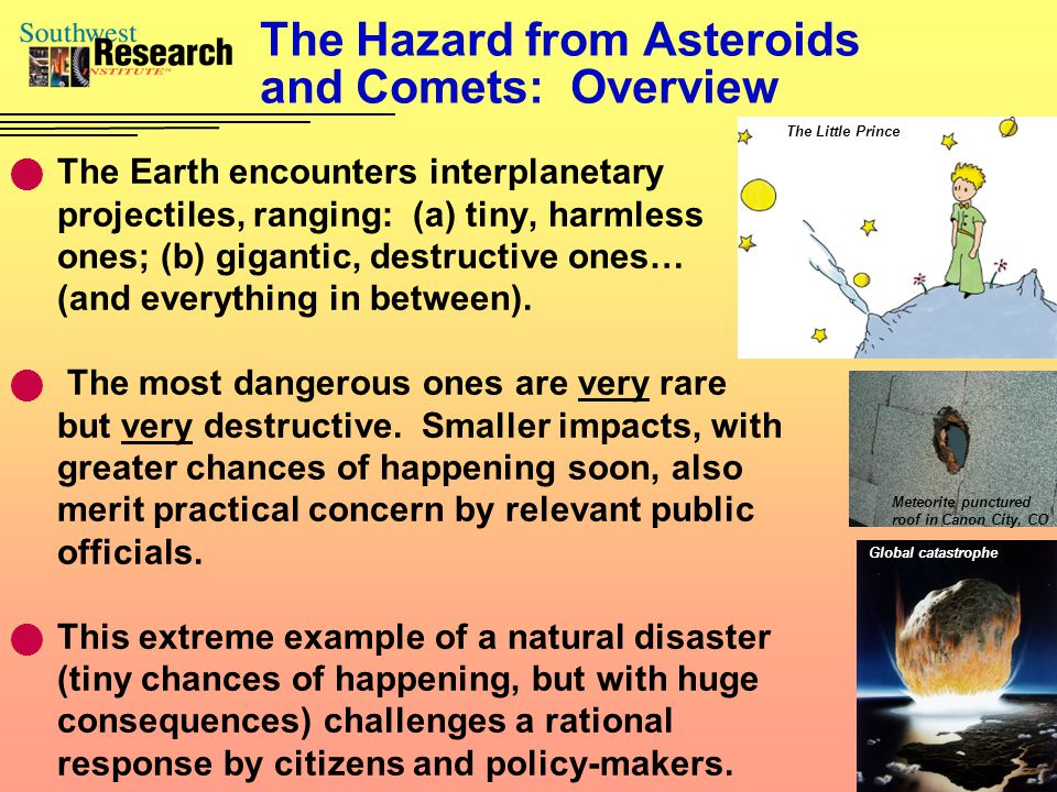 The Hazard from Asteroids and Comets: Overview The Earth encounters interplanetary projectiles, ranging: (a) tiny, harmless ones; (b) gigantic, destru