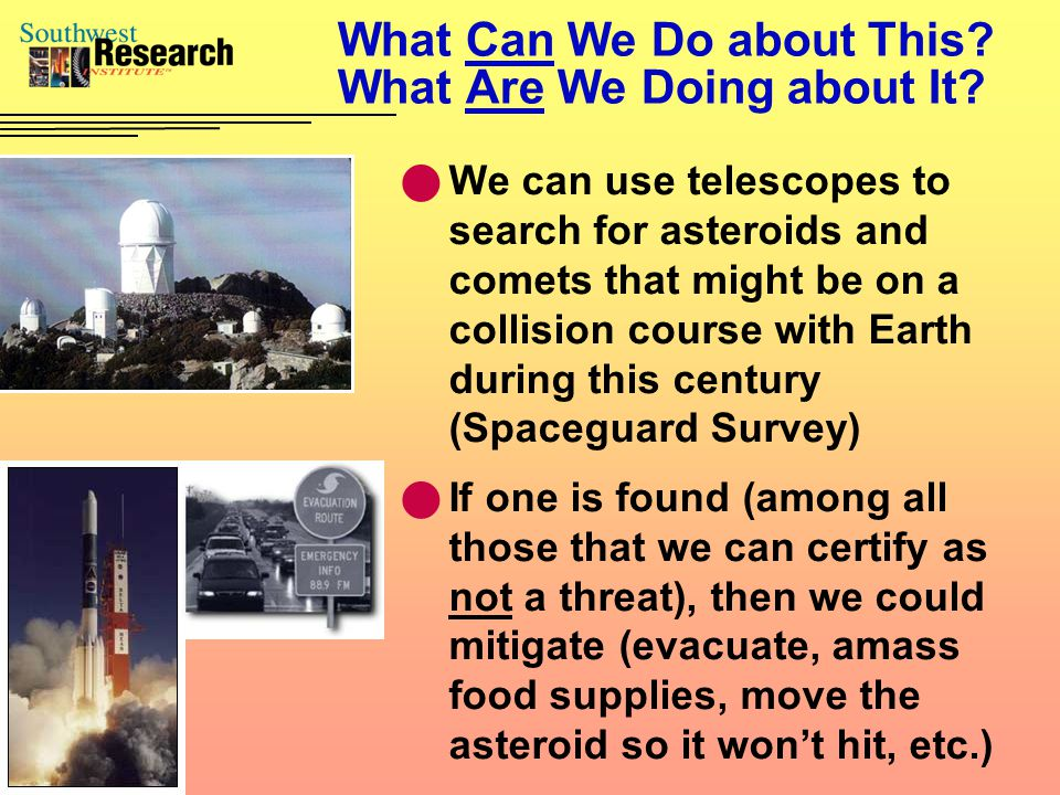 What Can We Do about This? What Are We Doing about It? We can use telescopes to search for asteroids and comets that might be on a collision course wi