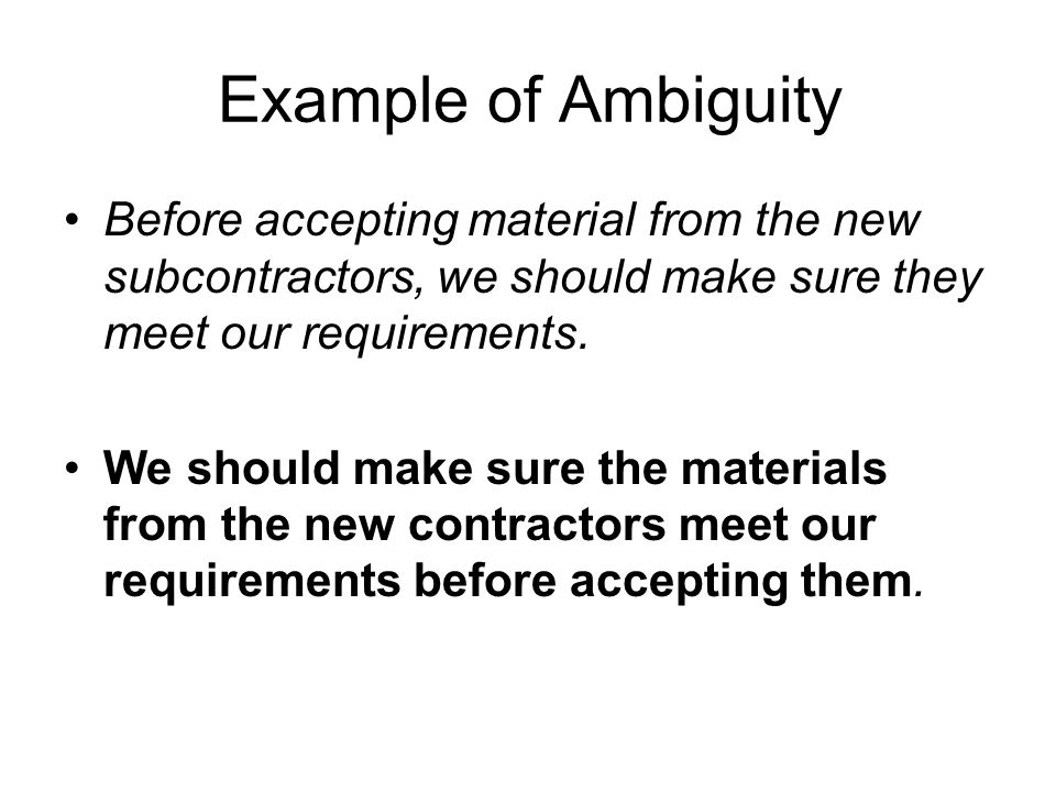 Example of Ambiguity Before accepting material from the new subcontractors, we should make sure they meet our requirements.