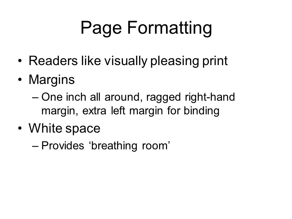 Page Formatting Readers like visually pleasing print Margins –One inch all around, ragged right-hand margin, extra left margin for binding White space –Provides 'breathing room'