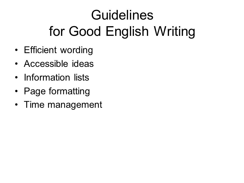 Guidelines for Good English Writing Efficient wording Accessible ideas Information lists Page formatting Time management