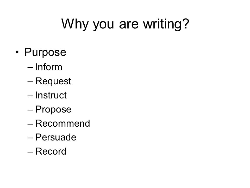 Why you are writing? Purpose –Inform –Request –Instruct –Propose –Recommend –Persuade –Record