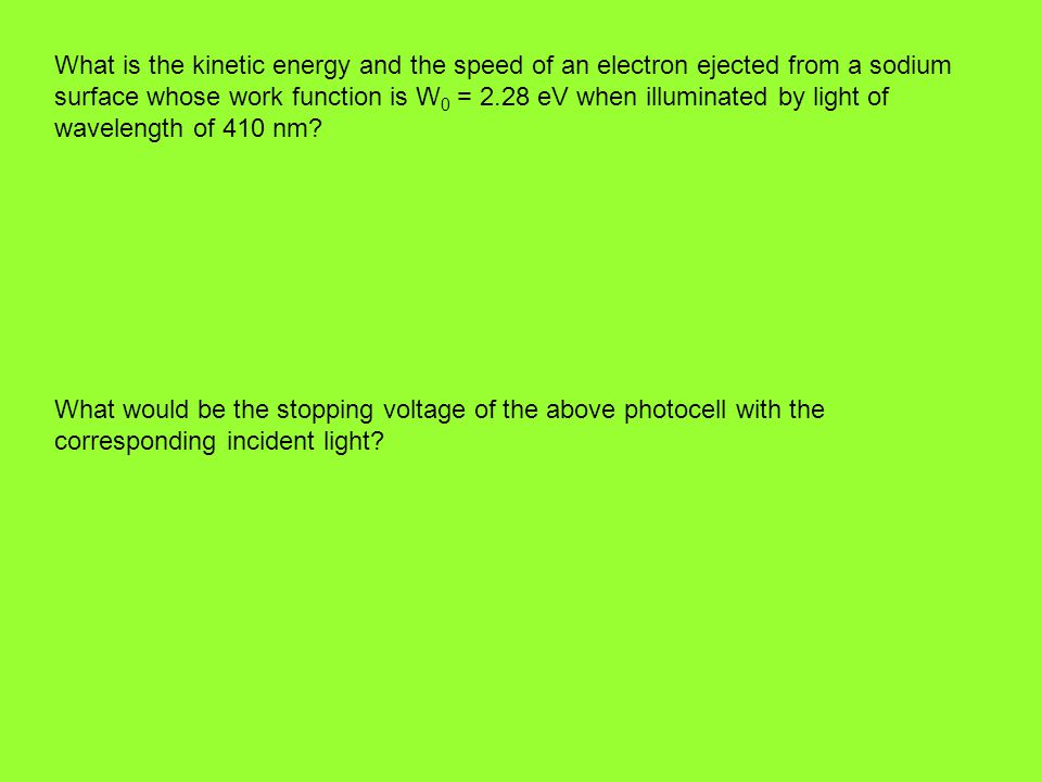 What is the kinetic energy and the speed of an electron ejected from a sodium surface whose work function is W 0 = 2.28 eV when illuminated by light of wavelength of 410 nm.