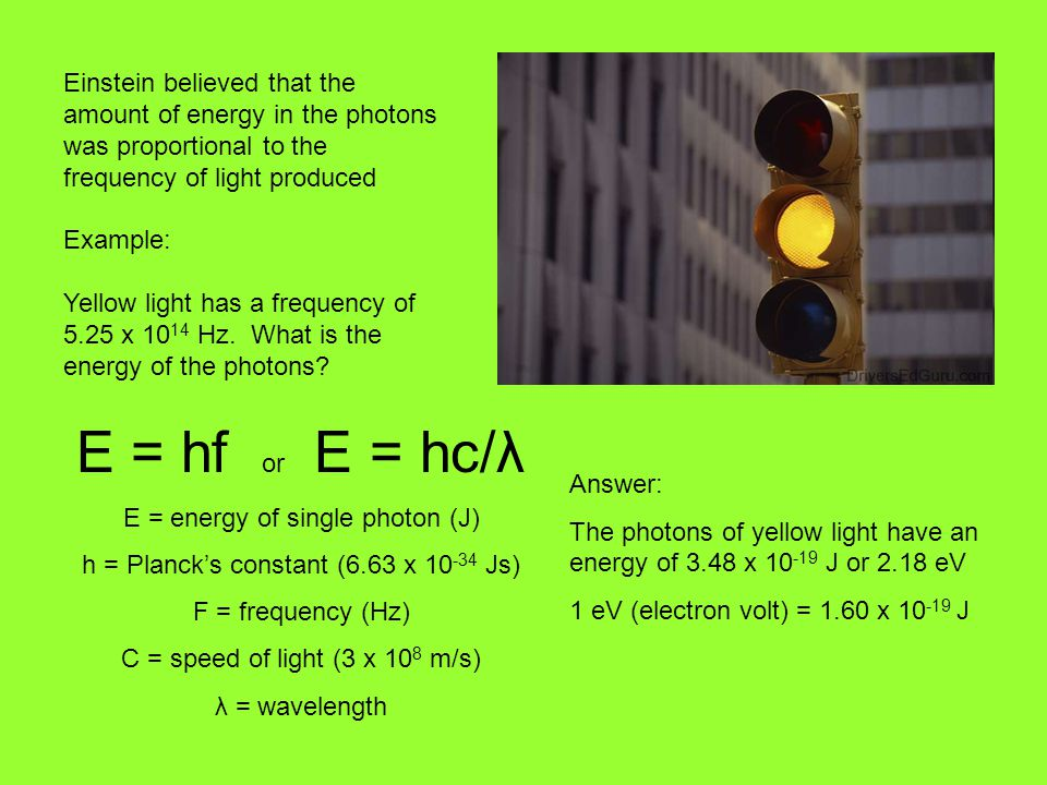 E = hf or E = hc/λ E = energy of single photon (J) h = Planck's constant (6.63 x 10 -34 Js) F = frequency (Hz) C = speed of light (3 x 10 8 m/s) λ = wavelength Einstein believed that the amount of energy in the photons was proportional to the frequency of light produced Example: Yellow light has a frequency of 5.25 x 10 14 Hz.