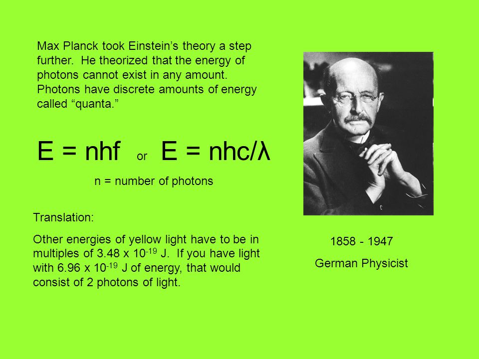 1858 - 1947 German Physicist Max Planck took Einstein's theory a step further. He theorized that the energy of photons cannot exist in any amount. Pho