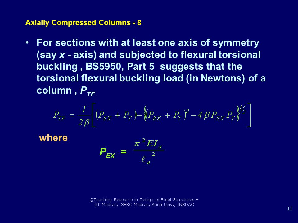 ©Teaching Resource in Design of Steel Structures – IIT Madras, SERC Madras, Anna Univ., INSDAG 11 Axially Compressed Columns - 8 For sections with at least one axis of symmetry (say x - axis) and subjected to flexural torsional buckling, BS5950, Part 5 suggests that the torsional flexural buckling load (in Newtons) of a column, P TF where P EX =