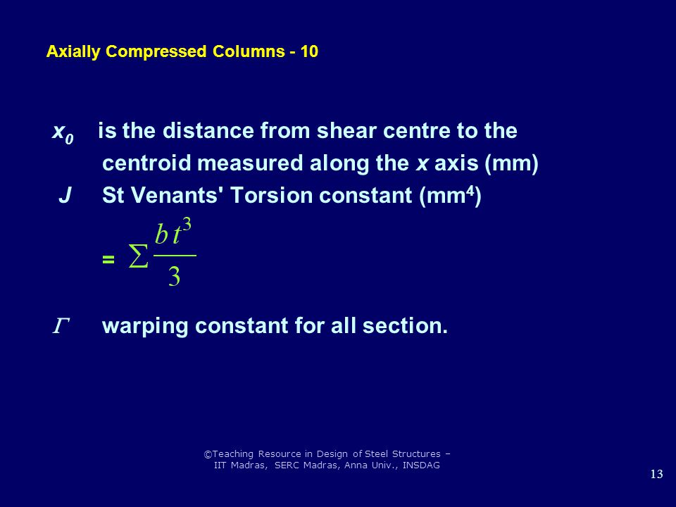 ©Teaching Resource in Design of Steel Structures – IIT Madras, SERC Madras, Anna Univ., INSDAG 13 x 0 is the distance from shear centre to the centroid measured along the x axis (mm) J St Venants Torsion constant (mm 4 ) =  warping constant for all section.