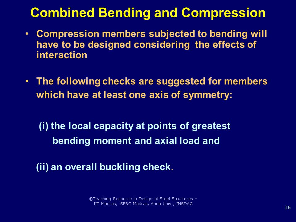 ©Teaching Resource in Design of Steel Structures – IIT Madras, SERC Madras, Anna Univ., INSDAG 16 Combined Bending and Compression Compression members subjected to bending will have to be designed considering the effects of interaction The following checks are suggested for members which have at least one axis of symmetry: (i) the local capacity at points of greatest bending moment and axial load and (ii) an overall buckling check.