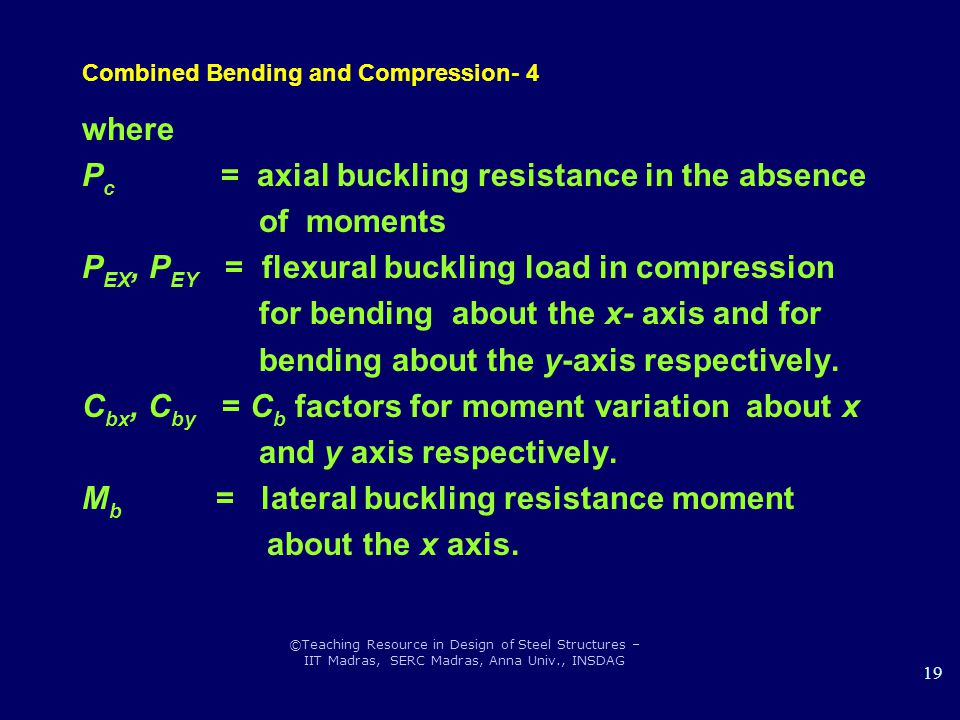 ©Teaching Resource in Design of Steel Structures – IIT Madras, SERC Madras, Anna Univ., INSDAG 19 Combined Bending and Compression- 4 where P c = axial buckling resistance in the absence of moments P EX, P EY = flexural buckling load in compression for bending about the x- axis and for bending about the y-axis respectively.