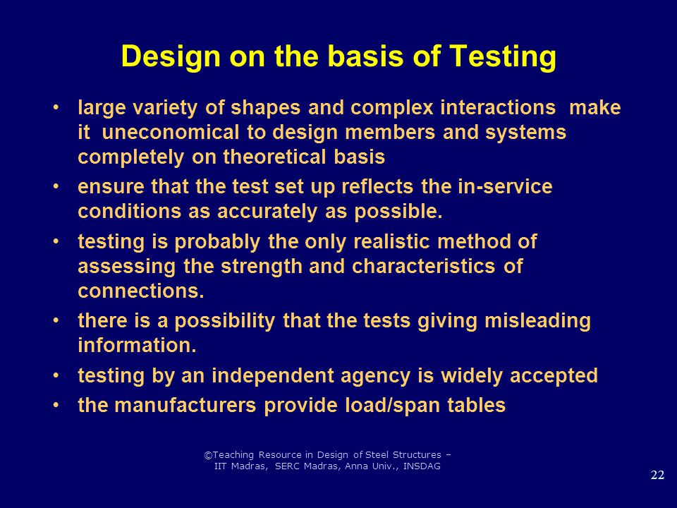 ©Teaching Resource in Design of Steel Structures – IIT Madras, SERC Madras, Anna Univ., INSDAG 22 Design on the basis of Testing large variety of shapes and complex interactions make it uneconomical to design members and systems completely on theoretical basis ensure that the test set up reflects the in-service conditions as accurately as possible.