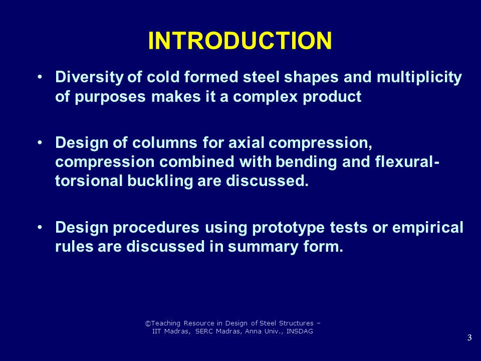 ©Teaching Resource in Design of Steel Structures – IIT Madras, SERC Madras, Anna Univ., INSDAG 3 INTRODUCTION Diversity of cold formed steel shapes an