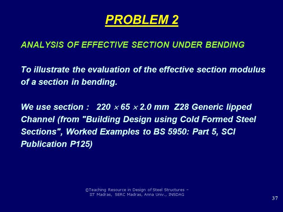 ©Teaching Resource in Design of Steel Structures – IIT Madras, SERC Madras, Anna Univ., INSDAG 37 PROBLEM 2 ANALYSIS OF EFFECTIVE SECTION UNDER BENDIN