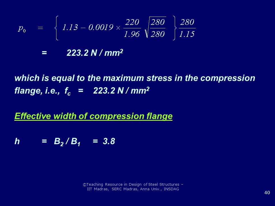 ©Teaching Resource in Design of Steel Structures – IIT Madras, SERC Madras, Anna Univ., INSDAG 40 = 223.2 N / mm 2 which is equal to the maximum stress in the compression flange, i.e., f c = 223.2 N / mm 2 Effective width of compression flange h = B 2 / B 1 = 3.8