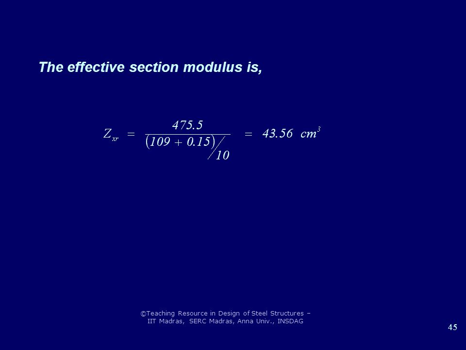 ©Teaching Resource in Design of Steel Structures – IIT Madras, SERC Madras, Anna Univ., INSDAG 45 The effective section modulus is,