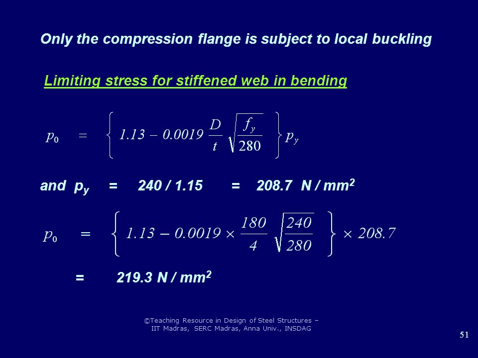 ©Teaching Resource in Design of Steel Structures – IIT Madras, SERC Madras, Anna Univ., INSDAG 51 Only the compression flange is subject to local buckling Limiting stress for stiffened web in bending and p y = 240 / 1.15 = 208.7 N / mm 2 = 219.3 N / mm 2