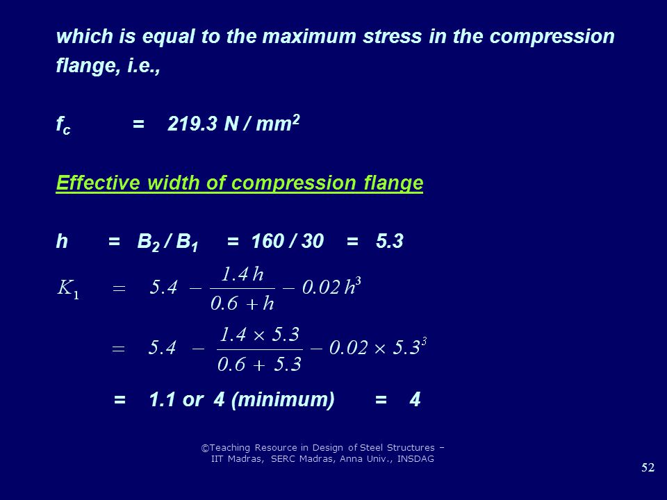 ©Teaching Resource in Design of Steel Structures – IIT Madras, SERC Madras, Anna Univ., INSDAG 52 which is equal to the maximum stress in the compression flange, i.e., f c = 219.3 N / mm 2 Effective width of compression flange h = B 2 / B 1 = 160 / 30 = 5.3 = 1.1 or 4 (minimum) = 4