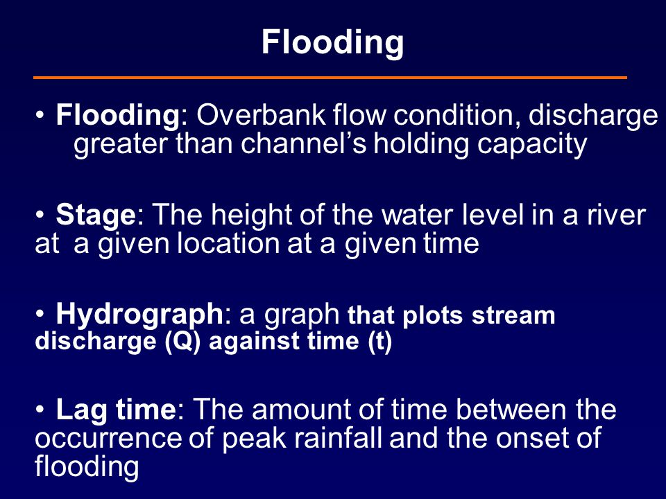 Flooding Flooding: Overbank flow condition, discharge greater than channel's holding capacity Stage: The height of the water level in a river at a given location at a given time Hydrograph: a graph that plots stream discharge (Q) against time (t) Lag time: The amount of time between the occurrence of peak rainfall and the onset of flooding
