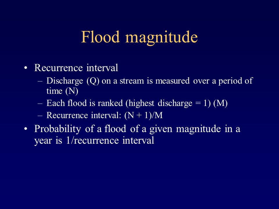 Flood magnitude Recurrence interval –Discharge (Q) on a stream is measured over a period of time (N) –Each flood is ranked (highest discharge = 1) (M) –Recurrence interval: (N + 1)/M Probability of a flood of a given magnitude in a year is 1/recurrence interval