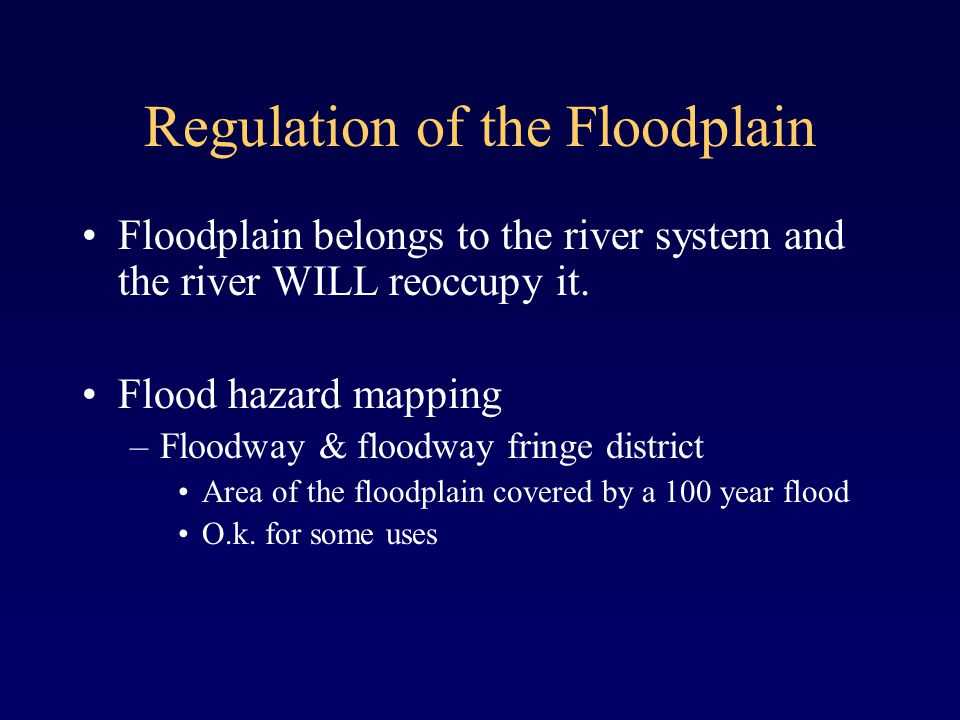 Regulation of the Floodplain Floodplain belongs to the river system and the river WILL reoccupy it.
