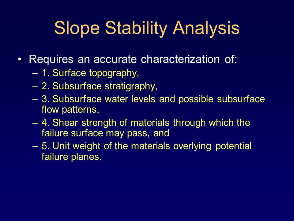 Slope Stability Analysis Requires an accurate characterization of: –1.