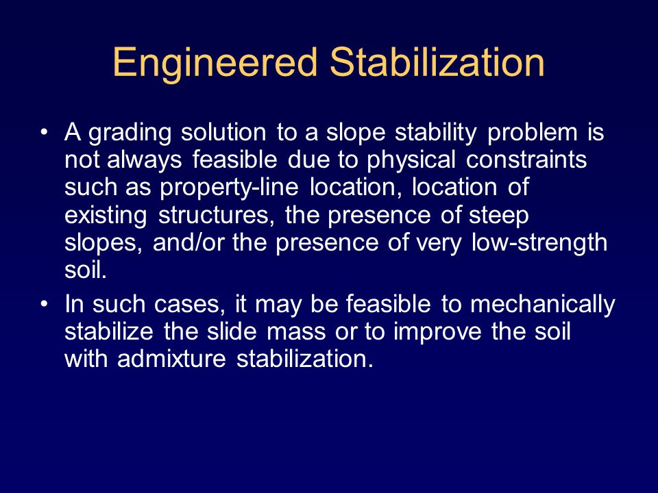 Engineered Stabilization A grading solution to a slope stability problem is not always feasible due to physical constraints such as property-line location, location of existing structures, the presence of steep slopes, and/or the presence of very low-strength soil.