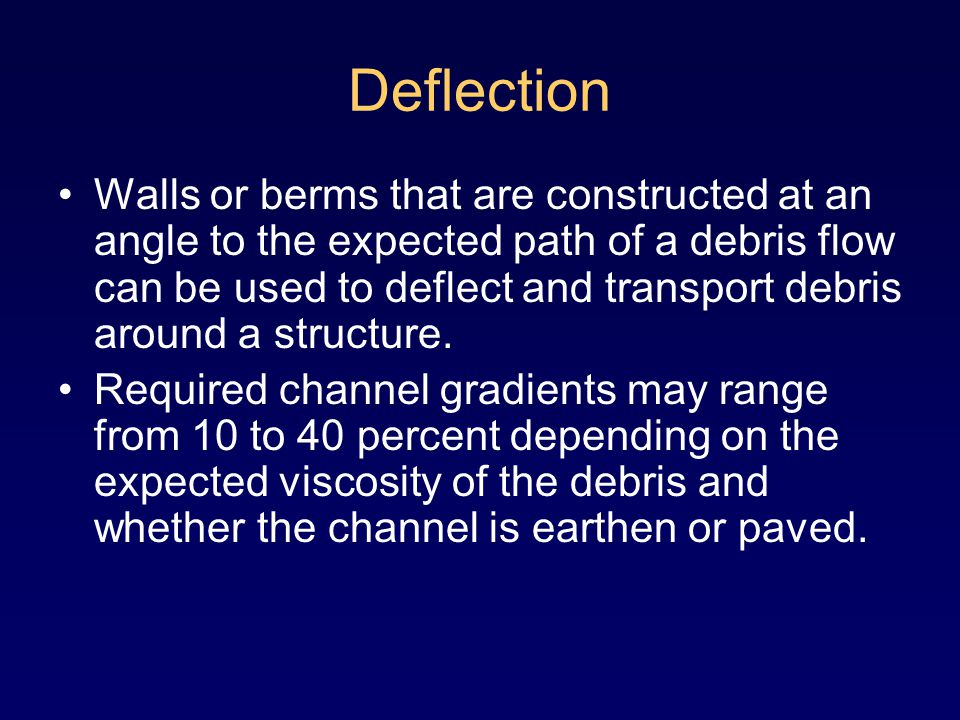 Deflection Walls or berms that are constructed at an angle to the expected path of a debris flow can be used to deflect and transport debris around a structure.