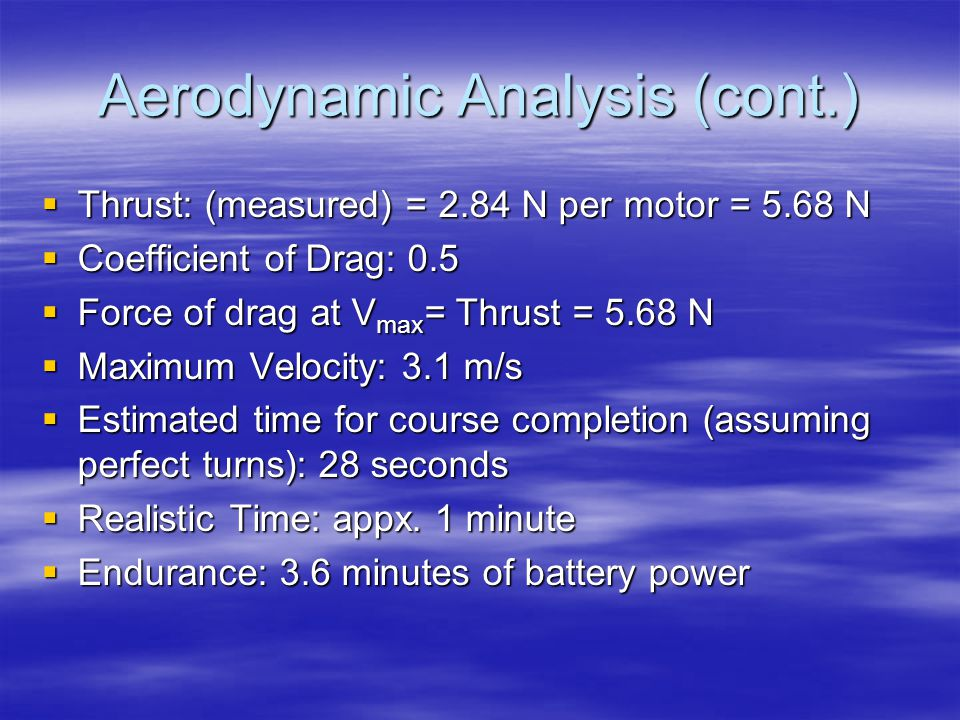 Aerodynamic Analysis (cont.)  Thrust: (measured) = 2.84 N per motor = 5.68 N  Coefficient of Drag: 0.5  Force of drag at V max = Thrust = 5.68 N  Maximum Velocity: 3.1 m/s  Estimated time for course completion (assuming perfect turns): 28 seconds  Realistic Time: appx.