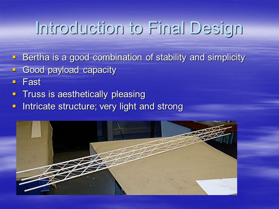 Introduction to Final Design  Bertha is a good combination of stability and simplicity  Good payload capacity  Fast  Truss is aesthetically pleasing  Intricate structure; very light and strong
