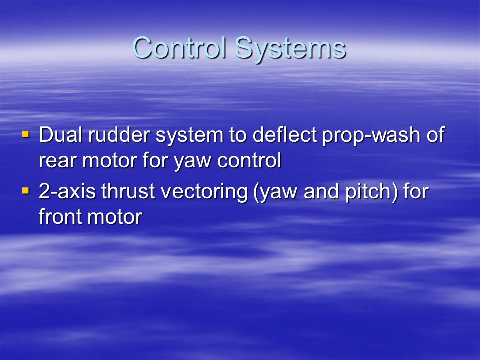 Control Systems  Dual rudder system to deflect prop-wash of rear motor for yaw control  2-axis thrust vectoring (yaw and pitch) for front motor
