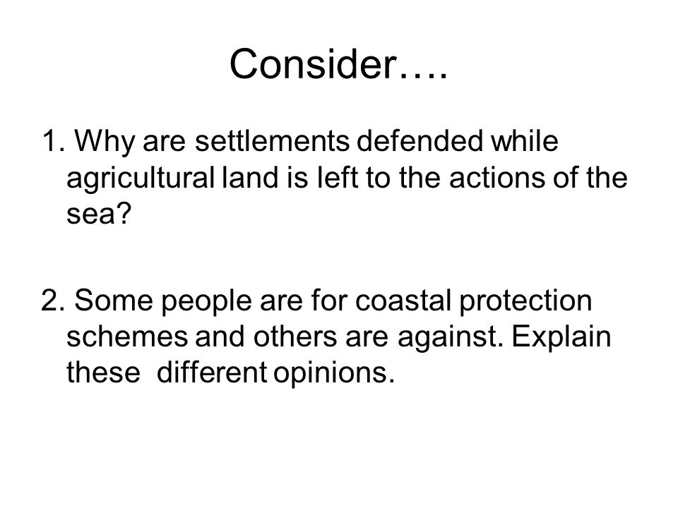 Consider…. 1. Why are settlements defended while agricultural land is left to the actions of the sea? 2. Some people are for coastal protection scheme