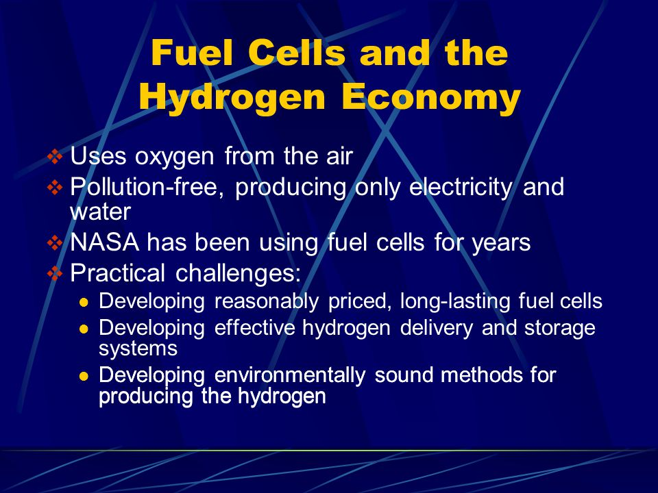 Fuel Cells and the Hydrogen Economy  Uses oxygen from the air  Pollution-free, producing only electricity and water  NASA has been using fuel cells