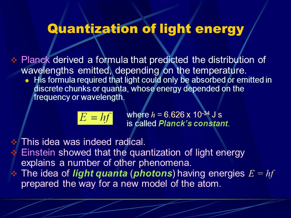 Quantization of light energy  Planck derived a formula that predicted the distribution of wavelengths emitted, depending on the temperature. His form