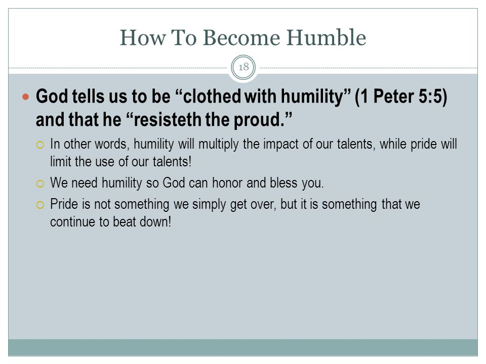 God tells us to be clothed with humility (1 Peter 5:5) and that he resisteth the proud.  In other words, humility will multiply the impact of our talents, while pride will limit the use of our talents.