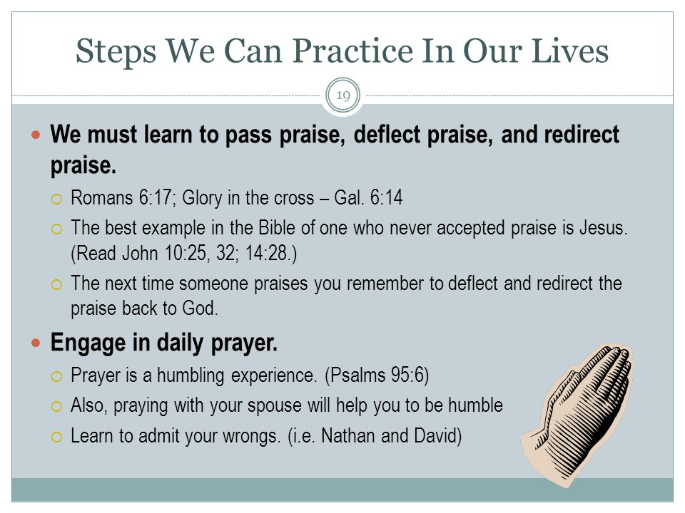 Steps We Can Practice In Our Lives We must learn to pass praise, deflect praise, and redirect praise.
